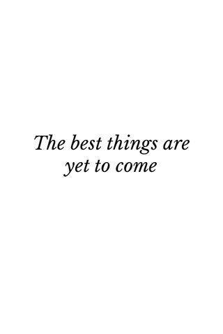 The best things are yet to come