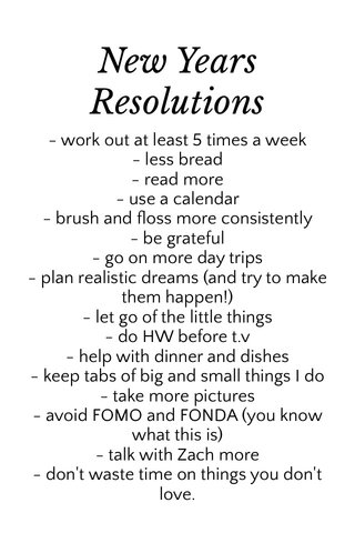 New Years Resolutions - work out at least 5 times a week - less bread - read more - use a calendar - brush and floss more consistently - be grateful - go on more day trips - plan realistic dreams (and try to make them happen!) - let go of the little things - do HW before t.v - help with dinner and dishes - keep tabs of big and small things I do - take more pictures - avoid FOMO and FONDA (you know what this is) - talk with Zach more - don't waste time on things you don't love.