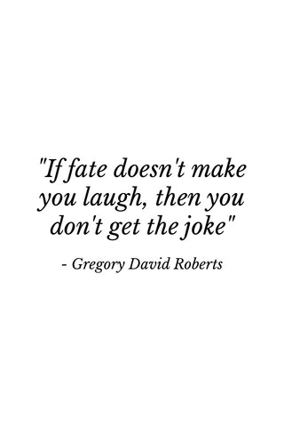 """""""If fate doesn't make you laugh, then you don't get the joke"""" - Gregory David Roberts"""