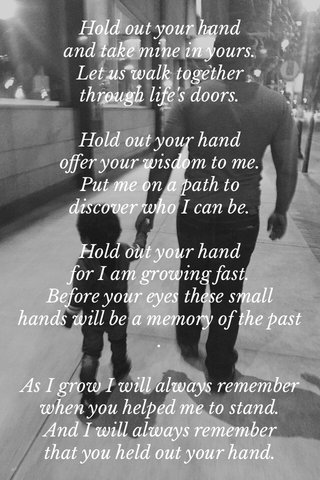 Hold out your hand and take mine in yours. Let us walk together through life's doors. Hold out your hand offer your wisdom to me. Put me on a path to discover who I can be. Hold out your hand for I am growing fast. Before your eyes these small hands will be a memory of the past. As I grow I will always remember when you helped me to stand. And I will always remember that you held out your hand.