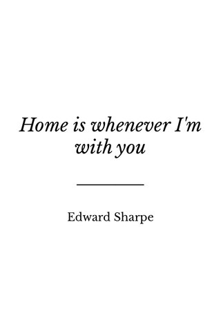 Home is whenever I'm with you Edward Sharpe
