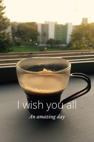 I wish you all An amazing day