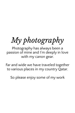 My photography Photography has always been a passion of mine and I'm deeply in love with my canon gear. Far and wide we have traveled together to various places in my country Qatar. So please enjoy some of my work