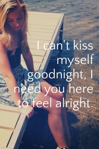 I can't kiss myself goodnight, I need you here to feel alright.