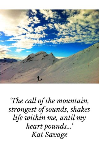 'The call of the mountain, strongest of sounds, shakes life within me, until my heart pounds...' Kat Savage