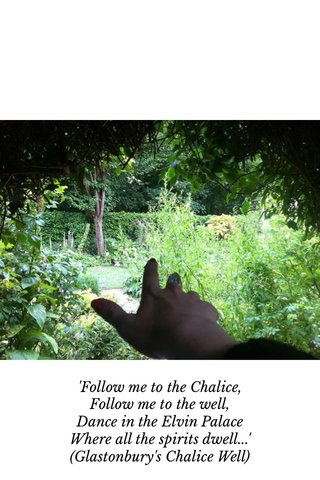 'Follow me to the Chalice, Follow me to the well, Dance in the Elvin Palace Where all the spirits dwell...' (Glastonbury's Chalice Well)