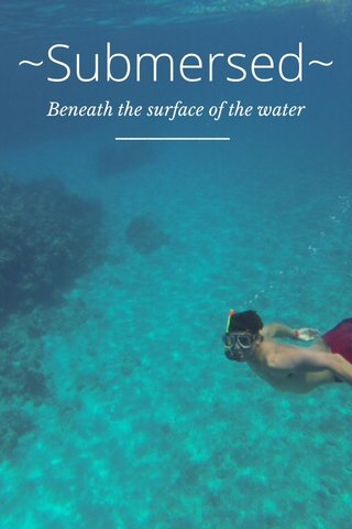 ~Submersed~ Beneath the surface of the water