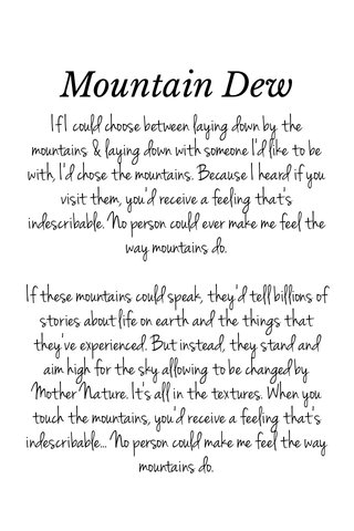 Mountain Dew If I could choose between laying down by the mountains & laying down with someone I'd like to be with, I'd chose the mountains. Because I heard if you visit them, you'd receive a feeling that's indescribable. No person could ever make me feel the way mountains do. If these mountains could speak, they'd tell billions of stories about life on earth and the things that they've experienced. But instead, they stand and aim high for the sky allowing to be changed by Mother Nature. It's all in the textures. When you touch the mountains, you'd receive a feeling that's indescribable... No person could make me feel the way mountains do.