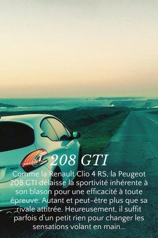 208 GTI Comme la Renault Clio 4 RS, la Peugeot 208 GTI délaisse la sportivité inhérente à son blason pour une efficacité à toute épreuve. Autant et peut-être plus que sa rivale attitrée. Heureusement, il suffit parfois d'un petit rien pour changer les sensations volant en main…
