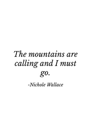 The mountains are calling and I must go. -Nichole Wallace