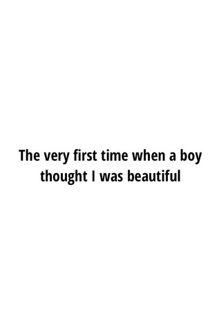 The very first time when a boy thought I was beautiful
