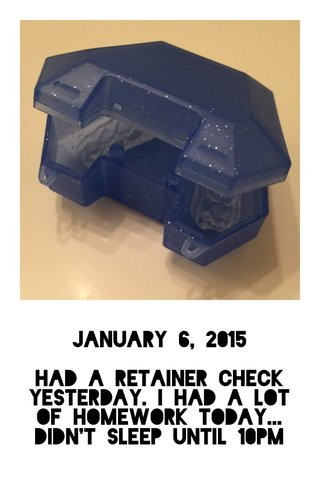 January 6, 2015 Had a retainer check yesterday. I had a lot of homework today... Didn't sleep until 10pm