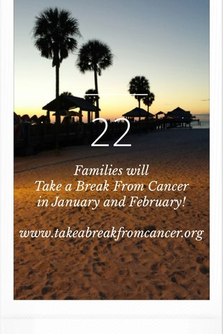 22 Families will Take a Break From Cancer in January and February! www.takeabreakfromcancer.org