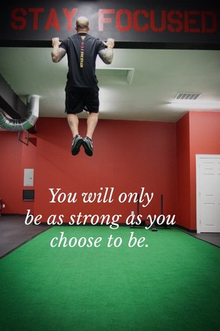 You will only be as strong as you choose to be.