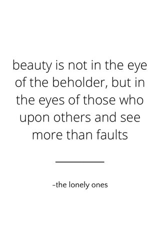 beauty is not in the eye of the beholder, but in the eyes of those who upon others and see more than faults -the lonely ones