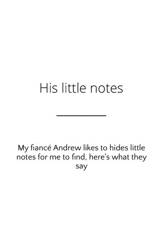 His little notes My fiancé Andrew likes to hides little notes for me to find, here's what they say