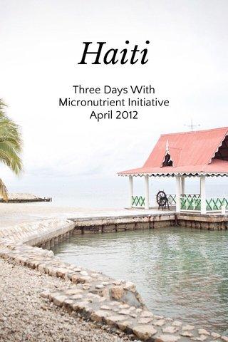 Haiti Three Days With Micronutrient Initiative April 2012
