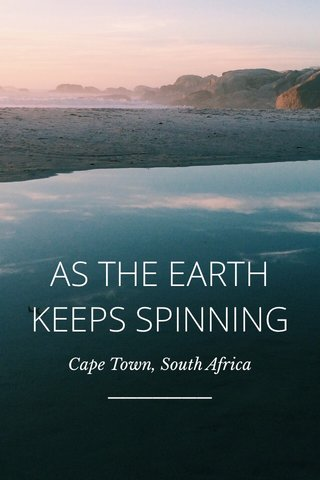 AS THE EARTH KEEPS SPINNING Cape Town, South Africa
