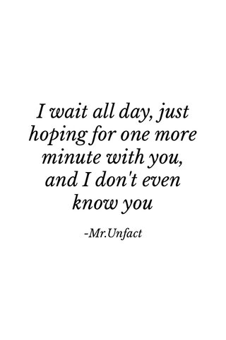 I wait all day, just hoping for one more minute with you, and I don't even know you -Mr.Unfact