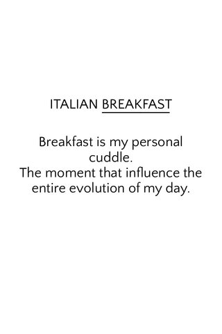 Breakfast is my personal cuddle. The moment that influence the entire evolution of my day. ITALIAN BREAKFAST