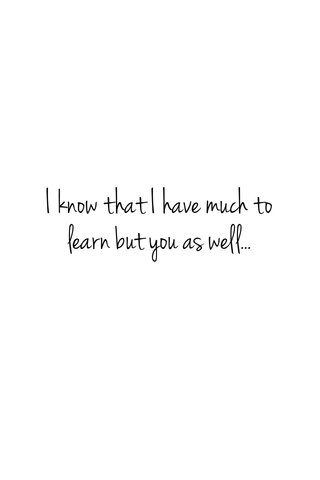 I know that I have much to learn but you as well...