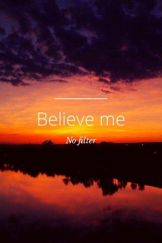 Believe me No filter