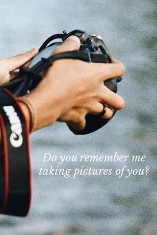 Do you remember me taking pictures of you?