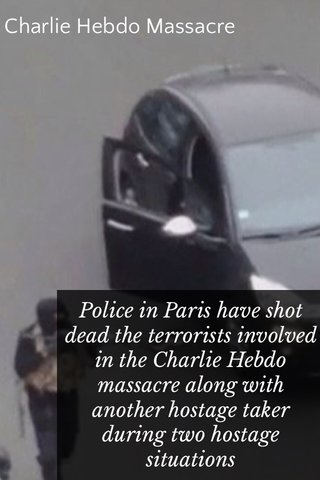 Charlie Hebdo Massacre Police in Paris have shot dead the terrorists involved in the Charlie Hebdo massacre along with another hostage taker during two hostage situations