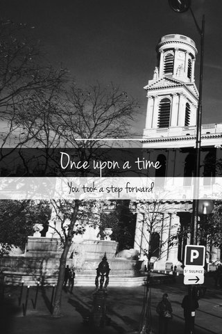 Once upon a time You took a step forward