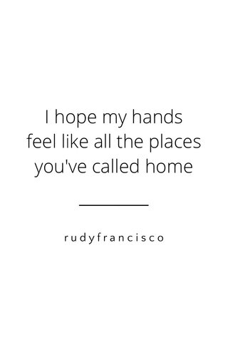 I hope my hands feel like all the places you've called home rudyfrancisco