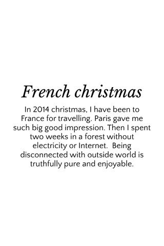 French christmas In 2014 christmas, I have been to France for travelling. Paris gave me such big good impression. Then I spent two weeks in a forest without electricity or Internet. Being disconnected with outside world is truthfully pure and enjoyable.