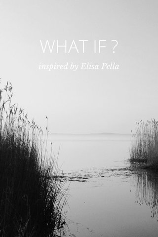 WHAT IF ? inspired by Elisa Pella