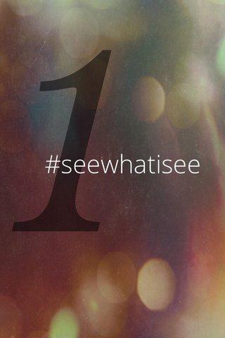 1 #seewhatisee