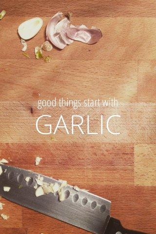 GARLIC good things start with
