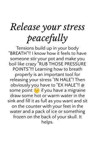 """Release your stress peacefully Tensions build up in your body """"BREATH""""!! I know how it feels to have someone stir your pot and make you boil like crazy """"RUB THOSE PRESSURE POINTS""""!!! Learning how to breath properly is an important tool for releasing your stress """"IN HALE""""! Then obviously you have to """"EX HALE""""!! @ some point 😉 if you have a migraine draw some hot or warm water in the sink and fill it as full as you want and sit on the counter with your feet in the water and a pack of ice or something frozen on the back of your skull. It helps."""