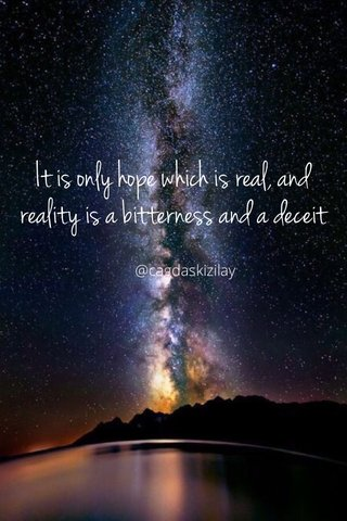 It is only hope which is real, and reality is a bitterness and a deceit @cagdaskizilay