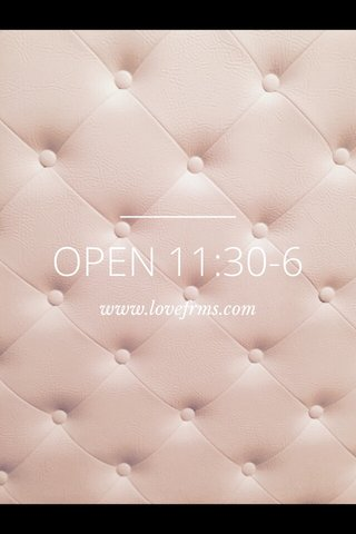 OPEN 11:30-6 www.lovefrms.com