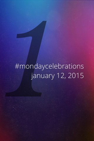 1 #mondaycelebrations january 12, 2015