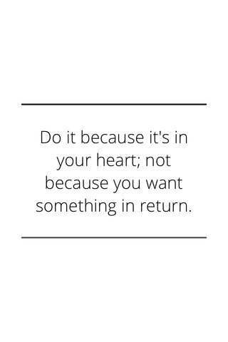 Do it because it's in your heart; not because you want something in return.