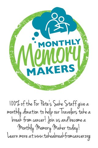 100% of the For Pete's Sake Staff give a monthly donation to help our Travelers take a break from cancer! Join us and become a Monthly Memory Maker today! Learn more at www.takeabreakfromcancer.org