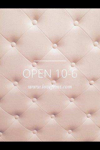 OPEN 10-6 www.lovefrms.com
