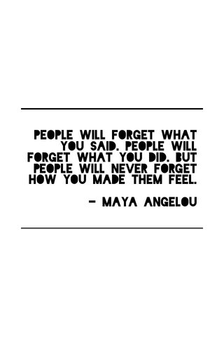 People will forget what you said. People will forget what you did. But people will never forget how you made them feel. - Maya Angelou