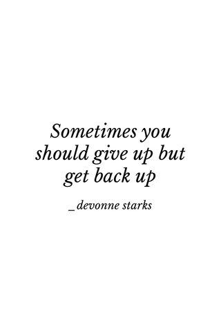 Sometimes you should give up but get back up _devonne starks