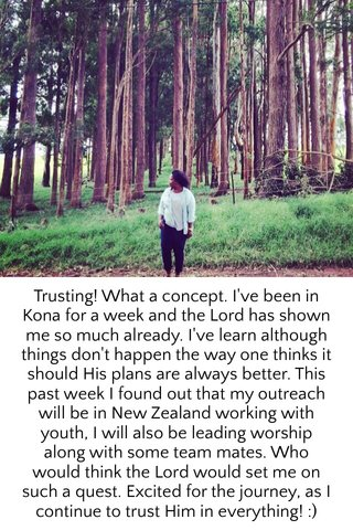 Trusting! What a concept. I've been in Kona for a week and the Lord has shown me so much already. I've learn although things don't happen the way one thinks it should His plans are always better. This past week I found out that my outreach will be in New Zealand working with youth, I will also be leading worship along with some team mates. Who would think the Lord would set me on such a quest. Excited for the journey, as I continue to trust Him in everything! :)