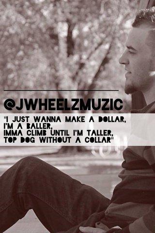 """@JWheelzMuzic """"I just wanna make a dollar, I'm a baller, Imma climb until I'm taller, Top dog without a collar"""""""