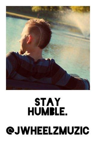 Stay Humble. @JWheelzMuzic