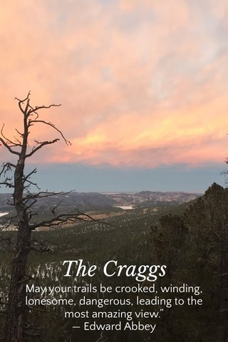 """The Craggs May your trails be crooked, winding, lonesome, dangerous, leading to the most amazing view."""" — Edward Abbey"""