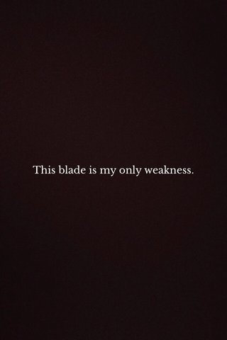 This blade is my only weakness.