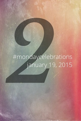 2 #mondaycelebrations january 19, 2015