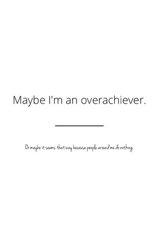 Maybe I'm an overachiever. Or maybe it seems that way because people around me do nothing.
